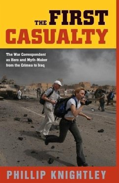 The First Casualty: The War Correspondent as Hero and Myth-Maker from the Crimea to Iraq - Knightley, Phillip