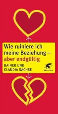 Wie ruiniere ich meine Beziehung - aber endgültig - Sachse, Rainer; Sachse, Claudia