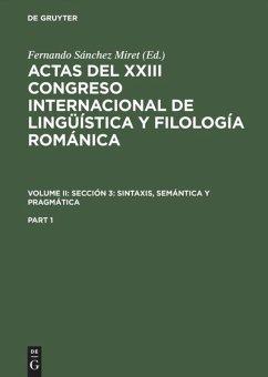 Actas del XXIII Congreso Internacional de Lingüística y Filología Románica. Volume II: Sección 3: sintaxis, semántica y pragmática. Part 1