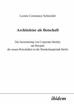 Architektur als Botschaft. Die Inszenierung von Corporate Identity am Beispiel der neuen Botschaften in der Bundeshauptstadt Berlin - Schneider, Leonie C.
