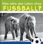 Was wäre das Leben ohne Fussball?
