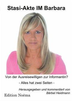 Stasi-Akte IM Barbara. Von der Ausreisewilligen zur Informantin? Alles hat zwei Seiten - Heidmann, Bärbel