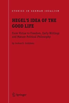 Hegel's Idea of the Good Life: From Virtue to Freedom, Early Writings and Mature Political Philosophy - Goldstein, Joshua D.