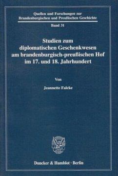 Studien zum diplomatischen Geschenkwesen am brandenburgisch-preussischen Hof im 17. und 18. Jahrhundert - Falcke, Jeannette