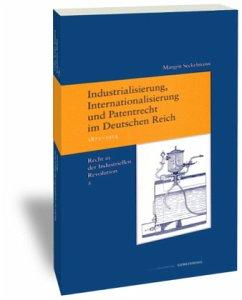 Industrialisierung, Internationalisierung und Patentrecht im Deutschen Reich, 1871-1914 - Seckelmann, Margrit