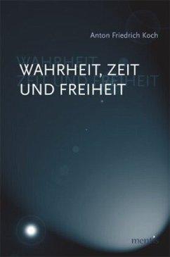 Wahrheit, Zeit und Freiheit - Koch, Anton Friedrich