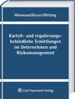 Kartell- und regulierungsbehördliche Ermittlungen im Unternehmen und Risikomanagement - Wissmann, Martin / Dreyer, Jan-Joachim / Witting, Jörg (Hrsg.)