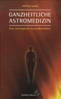 Ganzheitliche Astromedizin - Schütz, Wilfried