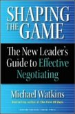 Shaping the Game: The New Leader's Guide to Effective Negotiating