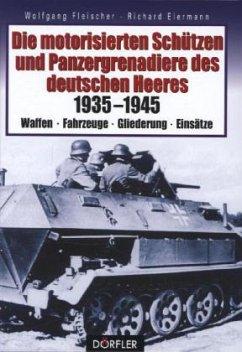 Die motorisierten Schützen und Panzergrenadiere des deutschen Heeres 1935-1945 - Fleischer, Wolfgang; Eiermann, Richard