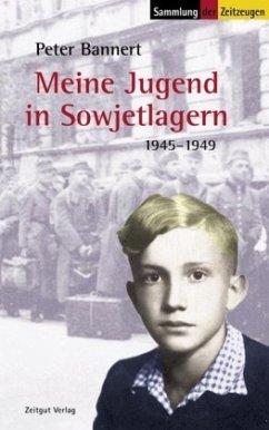 Meine Jugend in Sowjetlagern 1945 - 1949 - Bannert, Peter