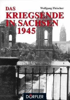 Das Kriegsende in Sachsen 1945 - Fleischer, Wolfgang