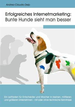 Erfolgreiches Internetmarketing: Bunte Hunde sieht man besser - Delp, Andrea Claudia