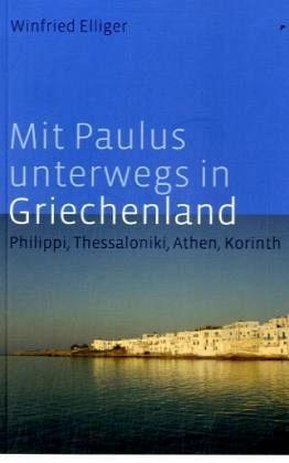 Mit Paulus unterwegs in Griechenland - Elliger, Winfried