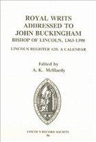 Royal Writs Addressed to John Buckingham, Bishop of Lincoln 1363-1398: Lincoln Register 12b: A Calendar - McHardy, A.K. (ed.)