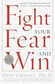 Fight Your Fear and Win: Seven Skills for Performing Your Best Under Pressure--At Work, in Sports, on Stage