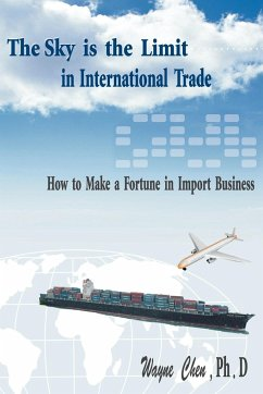 The Sky Is the Limit in International Trade: How to Make a Fortune in Import Business - Chen, Wayne