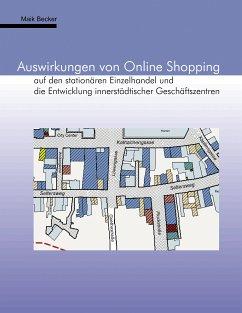Auswirkungen von Online Shopping auf den stationären Einzelhandel und die Entwicklung innerstädtischer Geschäftszentren - Becker, Maik