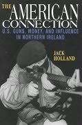 The American Connection, Revised: U.S. Guns, Money, and Influence in Northern Ireland - Holland, Jack