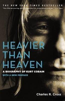 Heavier Than Heaven: A Biography of Kurt Cobain - Cross, Charles R.