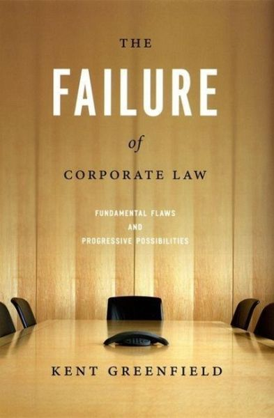 The Failure of Corporate Law: Fundamental Flaws & Progressive Possibilities - Greenfield, Kent