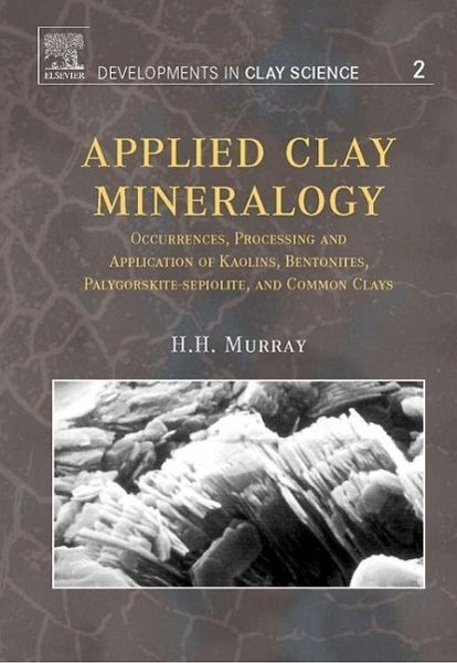 Applied Clay Mineralogy: Occurrences, Processing and Applications of Kaolins, Bentonites, Palygorskitesepiolite, and Common Clays - Murray, Haydn H.