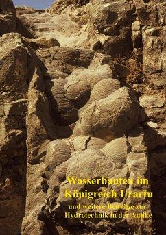 Wasserbauten im Königreich Urartu und weitere Beiträge zur Hydrotechnik in der Antike