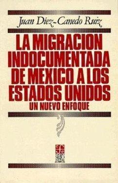 La Migracion Indocumentada de Mexico a Los Estados Unidos: Un Nuevo Enfoque - Diez-Canedo Ruiz, Juan
