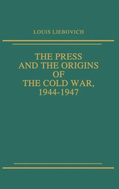 The Press and the Origins of the Cold War, 1944-1947 - Liebovich, Louis W.