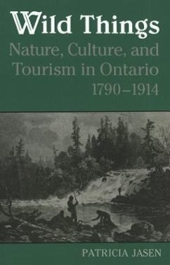 Wild Things: Nature, Culture, and Tourism in Ontario, 1790-1914 - Jasen, Patricia