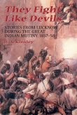 They Fight Like Devils: Stories from Lucknow During the Great Indian Mutiny, 1857-58