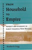 From Household to Empire: Society and Economy in Early Colonial New Mexico