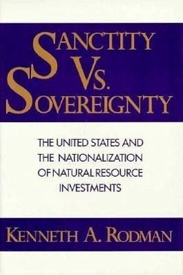 Sanctity Vs Sovereignty: The United States and the Nationalization of Natural Resource Investments - Rodman, Kenneth A.