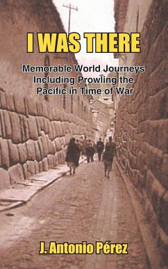 I Was There: Memorable World Journeys Including Prowling the Pacific in Time of War - Perez, J. Antonio