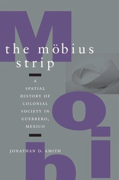 The Mabius Strip: A Spatial History of Colonial Society in Guerrero, Mexico - Amith, Jonathan D.
