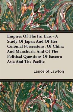 Empires Of The Far East - A Study Of Japan And Of Her Colonial Possessions, Of China And Manchuria And Of The Political Questions Of Eastern Asia And The Pacific