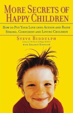 More Secrets of Happy Children: How to Put Your Love Into Action and Raise Strong, Confident and Loving Children - Biddulph, Steve
