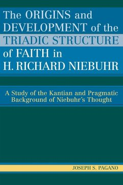 The Origins and Development of the Triadic Structure of Faith in H. Richard Niebuhr: A Study of the Kantian and Pragmatic Background of Niebuhr's Thou - Pagano, Joseph S.
