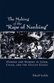 The Making of the Rape of Nanking: History and Memory in Japan, China, and the United States