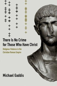 There Is No Crime for Those Who Have Christ: Religious Violence in the Christian Roman Empire - Gaddis, Michael