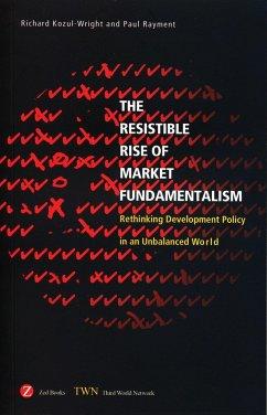 Resistible Rise of Market Fundamentalism: Rethinking Development Policy in an Unbalanced World - Kozul-Wright, Richard; Rayment, Paul