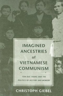 Imagined Ancestries of Vietnamese Communism: Ton Duc Thang and the Politics of History and Memory - Giebel, Christoph