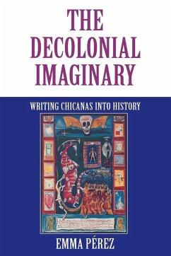 The Decolonial Imaginary: Writing Chicanas Into History - Pérez, Emma