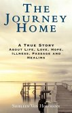 The Journey Home: A True Story about Life, Love, Hope, Illness, Passage and Healing