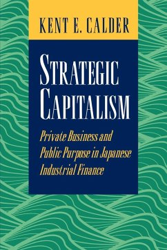 Strategic Capitalism: Private Business and Public Purpose in Japanese Industrial Finance - Calder, Kent E.