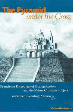 The Pyramid Under the Cross: Franciscan Discourses of Evangelization and the Nahua Christian Subject in Sixteenth-Century Mexico - Díaz Balsera, Viviana