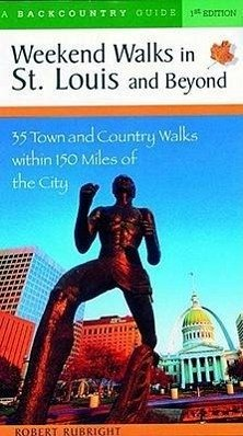 Weekend Walks in St. Louis and Beyond: 30 Town and Country Walks Within 150 Miles of the City - Rubright, Robert