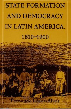 State Formation and Democracy in Latin America, 1810-1900 - Lopez-Alves, Fernando