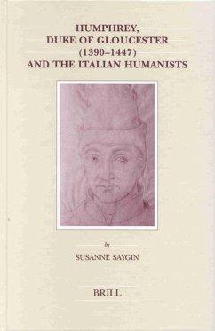 Humphrey, Duke of Gloucester (1390-1447) and the Italian Humanists - Saygin, Susanne
