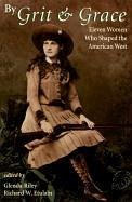 By Grit and Grace: Eleven Women Who Shaped the American West - Etulain, Richard W.